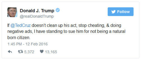 "Yesterday on Twitter, Donald J. Trump tweeted ""If Ted Cruz doesn't clean up his act, stop cheating and doing negative ads, (I'll) sue him for not being a natural born citizen."""